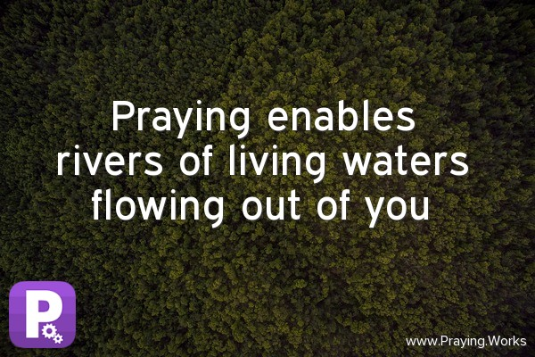 Praying enables Rivers of Living Waters Flowing out of You