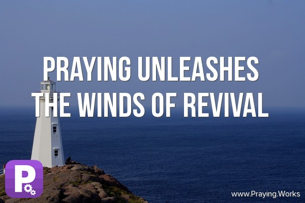 Praying is unleashing the winds of revival