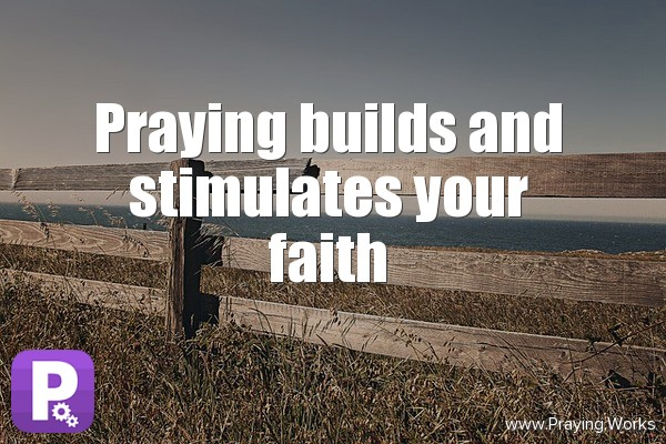 Praying Builds and Stimulates Your Faith