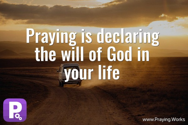 Praying is declaring the will of God in your life